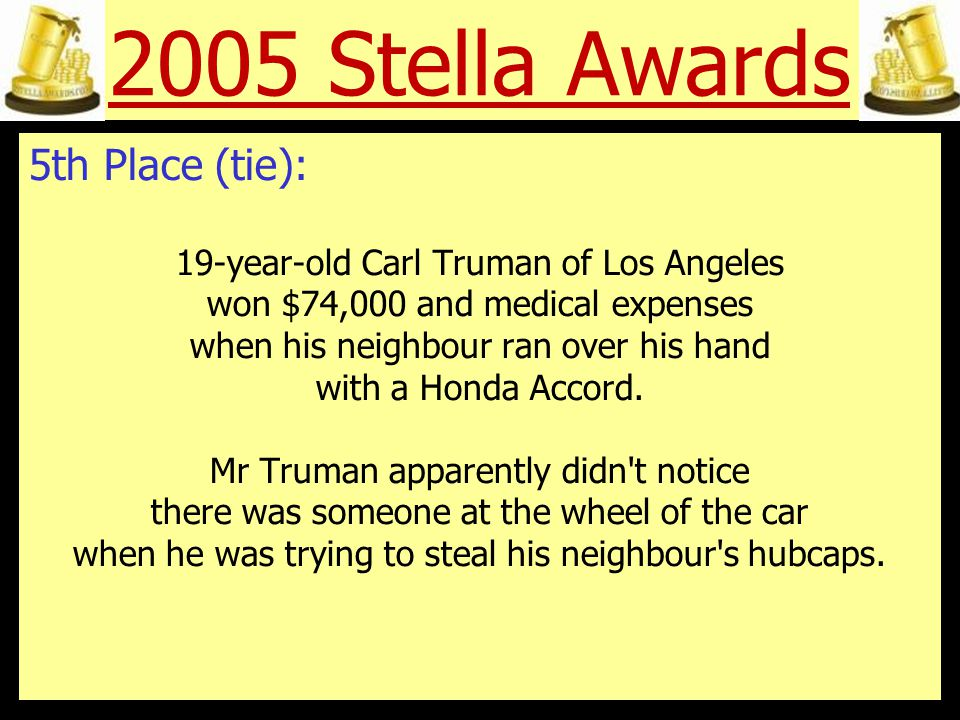 2005 Stella Awards 5th Place (tie): Terrence Dickson of Bristol, Pennsylvania, was leaving a house he had just finished robbing by way of the garage.