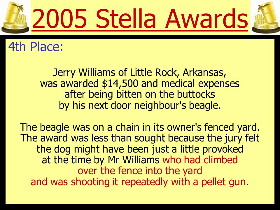 2005 Stella Awards 3rd Place: A Philadelphia restaurant was ordered to pay Amber Carson of Lancaster, Pennsylvania, $113,500 after she slipped on a soft drink and broke her coccyx (tailbone).