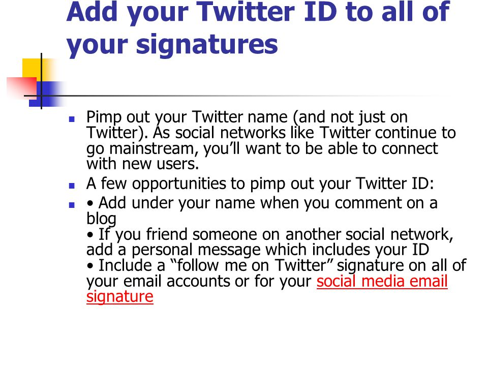 Add your Twitter ID to all of your signatures Pimp out your Twitter name (and not just on Twitter).