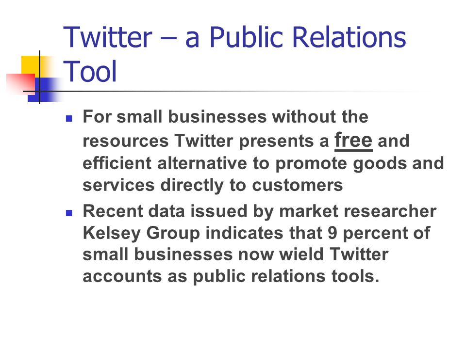 Twitter – a Public Relations Tool For small businesses without the resources Twitter presents a free and efficient alternative to promote goods and services directly to customers Recent data issued by market researcher Kelsey Group indicates that 9 percent of small businesses now wield Twitter accounts as public relations tools.