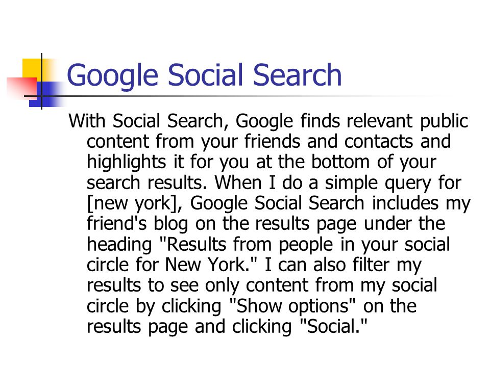 Google Social Search With Social Search, Google finds relevant public content from your friends and contacts and highlights it for you at the bottom of your search results.
