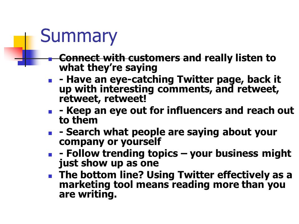 Summary Connect with customers and really listen to what theyre saying - Have an eye-catching Twitter page, back it up with interesting comments, and retweet, retweet, retweet.