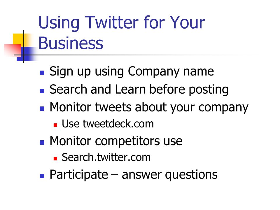 Using Twitter for Your Business Sign up using Company name Search and Learn before posting Monitor tweets about your company Use tweetdeck.com Monitor competitors use Search.twitter.com Participate – answer questions