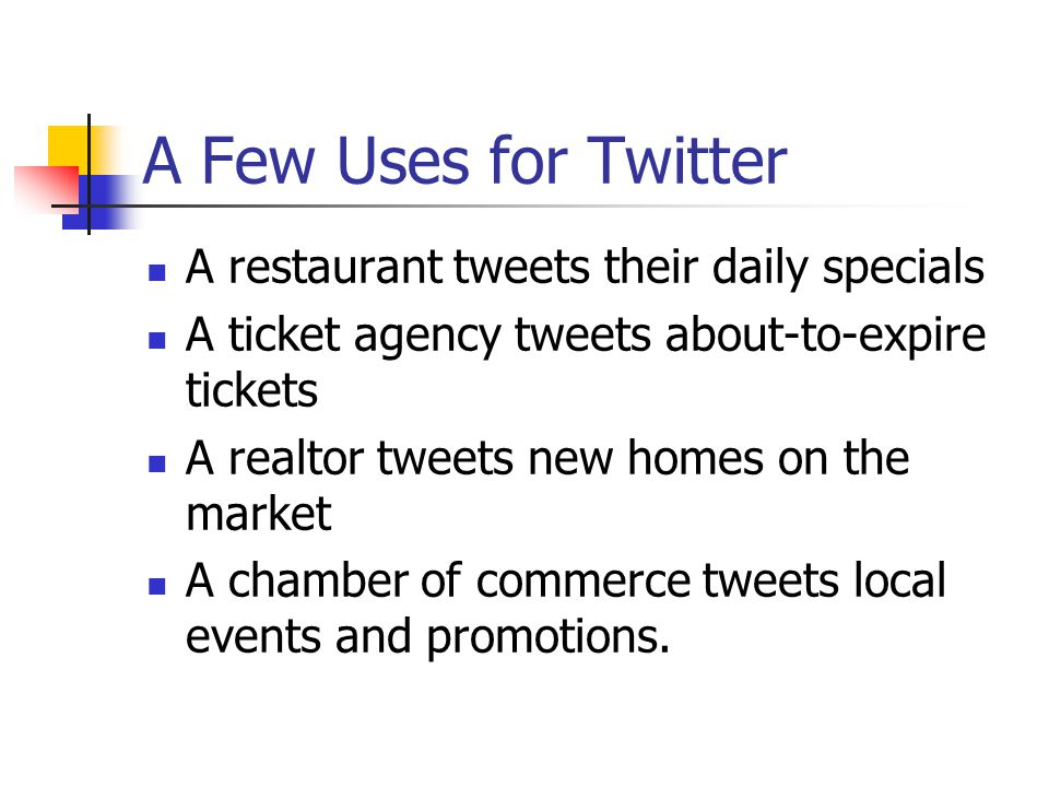 A Few Uses for Twitter A restaurant tweets their daily specials A ticket agency tweets about-to-expire tickets A realtor tweets new homes on the market A chamber of commerce tweets local events and promotions.