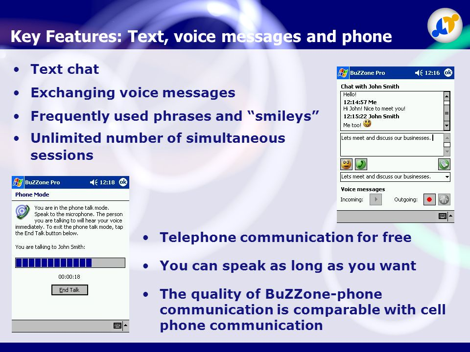 Key Features: Text, voice messages and phone Telephone communication for free You can speak as long as you want The quality of BuZZone-phone communication is comparable with cell phone communication Text chat Exchanging voice messages Frequently used phrases and smileys Unlimited number of simultaneous sessions
