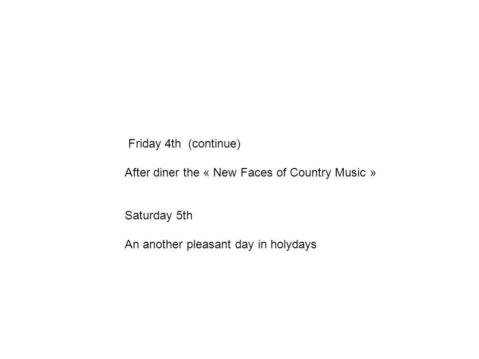 Friday 4th (continue) After diner the « New Faces of Country Music » Saturday 5th An another pleasant day in holydays
