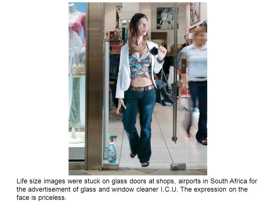 Life size images were stuck on glass doors at shops, airports in South Africa for the advertisement of glass and window cleaner I.C.U. The expression