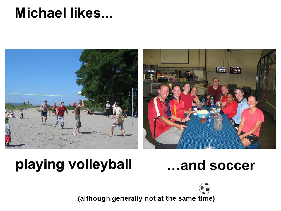 playing volleyball (although generally not at the same time) …and soccer