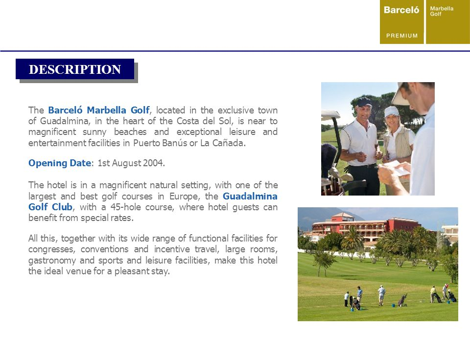 DESCRIPTION The Barceló Marbella Golf, located in the exclusive town of Guadalmina, in the heart of the Costa del Sol, is near to magnificent sunny beaches and exceptional leisure and entertainment facilities in Puerto Banús or La Cañada.