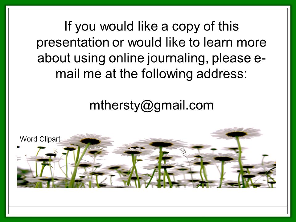 If you would like a copy of this presentation or would like to learn more about using online journaling, please e- mail me at the following address: Word Clipart