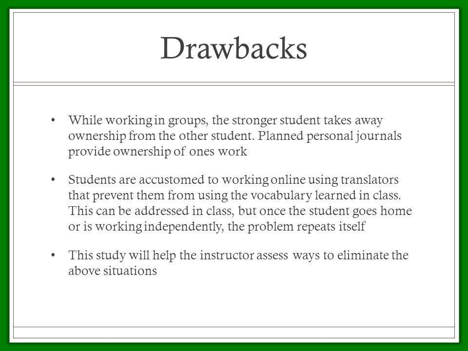 Drawbacks While working in groups, the stronger student takes away ownership from the other student.