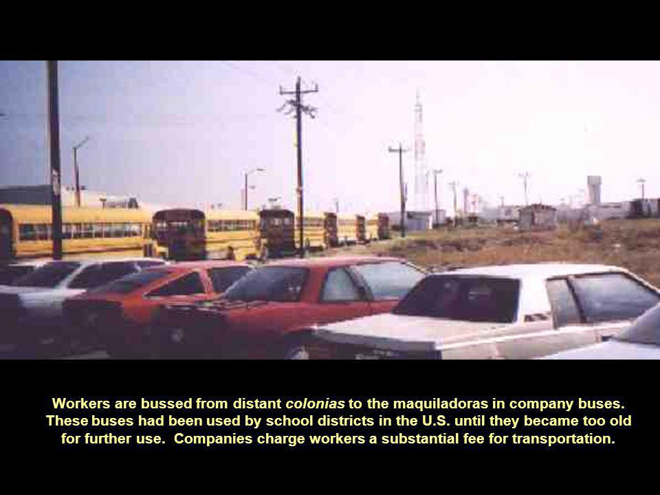 Workers are bussed from distant colonias to the maquiladoras in company buses.