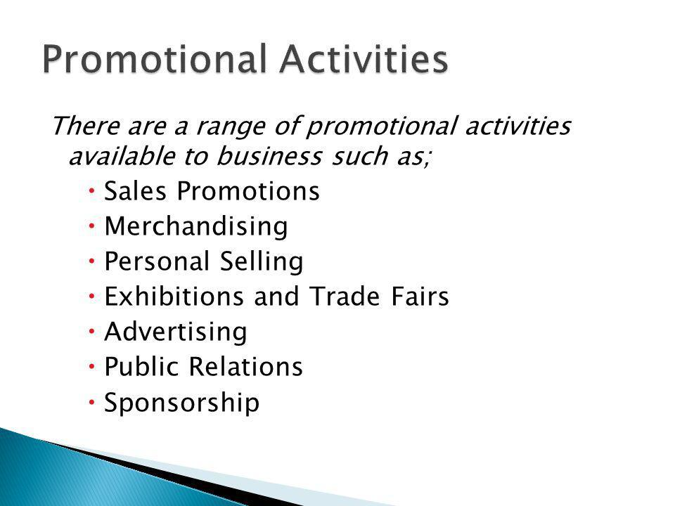 There are a range of promotional activities available to business such as; Sales Promotions Merchandising Personal Selling Exhibitions and Trade Fairs Advertising Public Relations Sponsorship