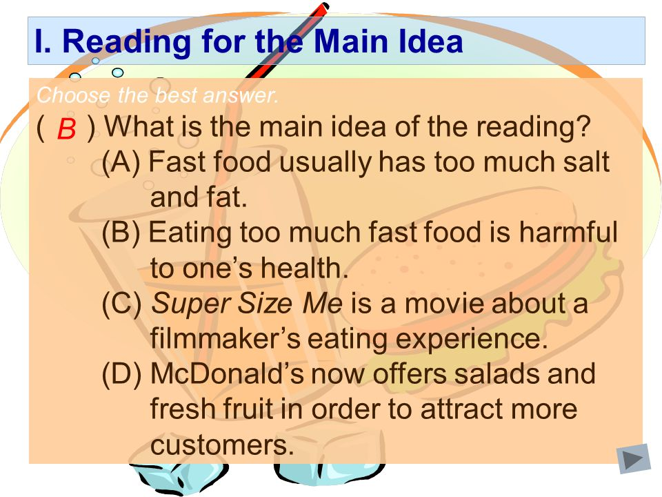I. Reading for the Main Idea Choose the best answer. ( ) What is the main idea of the reading? (A) Fast food usually has too much salt and fat. (B) Ea