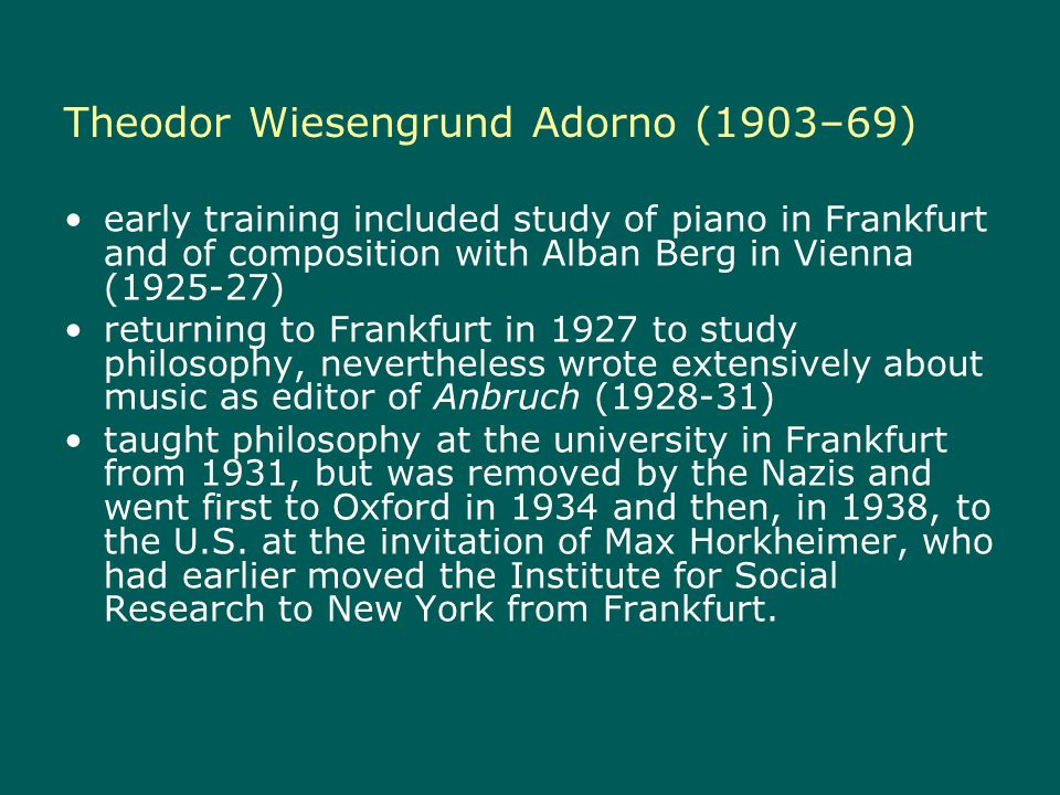 Theodor Wiesengrund Adorno (1903–69) early training included study of piano in Frankfurt and of composition with Alban Berg in Vienna ( ) returning to Frankfurt in 1927 to study philosophy, nevertheless wrote extensively about music as editor of Anbruch ( ) taught philosophy at the university in Frankfurt from 1931, but was removed by the Nazis and went first to Oxford in 1934 and then, in 1938, to the U.S.
