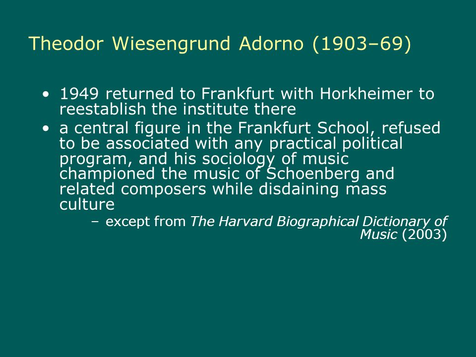 Theodor Wiesengrund Adorno (1903–69) 1949 returned to Frankfurt with Horkheimer to reestablish the institute there a central figure in the Frankfurt School, refused to be associated with any practical political program, and his sociology of music championed the music of Schoenberg and related composers while disdaining mass culture –except from The Harvard Biographical Dictionary of Music (2003)
