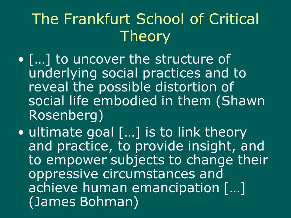 The Frankfurt School of Critical Theory […] to uncover the structure of underlying social practices and to reveal the possible distortion of social life embodied in them (Shawn Rosenberg) ultimate goal […] is to link theory and practice, to provide insight, and to empower subjects to change their oppressive circumstances and achieve human emancipation […] (James Bohman)
