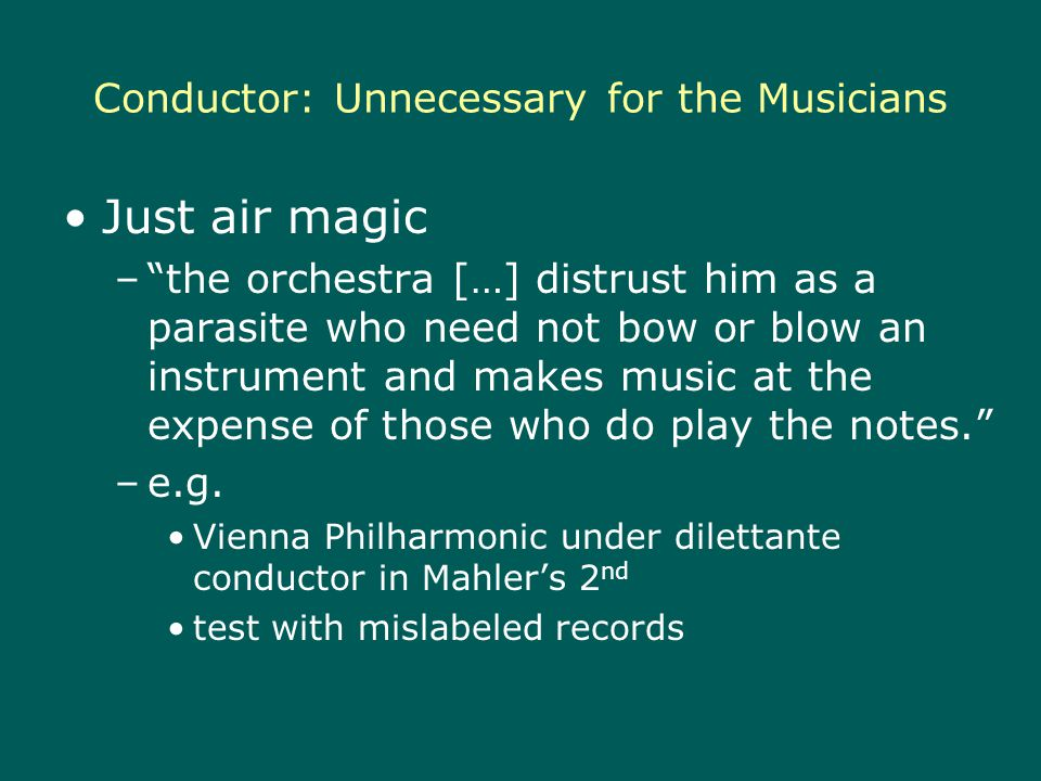 Conductor: Unnecessary for the Musicians Just air magic –the orchestra […] distrust him as a parasite who need not bow or blow an instrument and makes music at the expense of those who do play the notes.