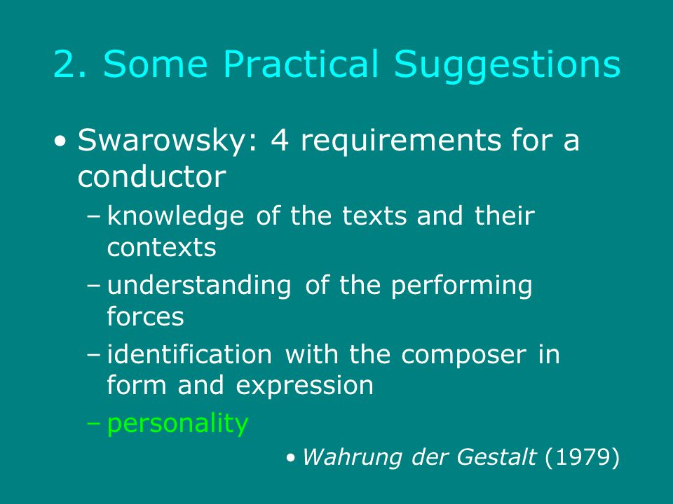 2. Some Practical Suggestions Swarowsky: 4 requirements for a conductor –knowledge of the texts and their contexts –understanding of the performing fo