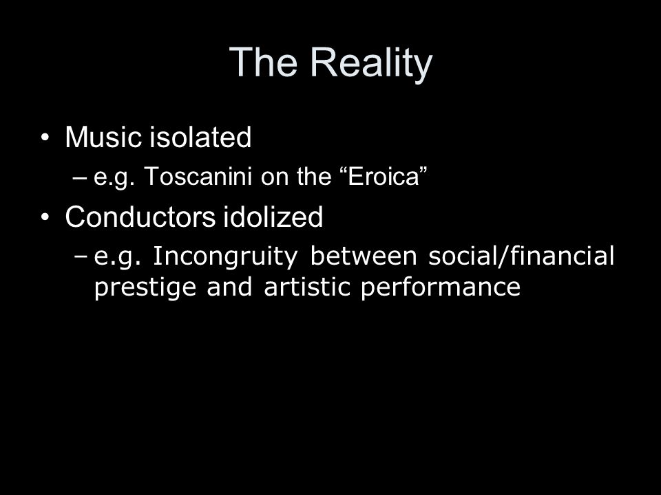 The Reality Music isolated –e.g. Toscanini on the Eroica Conductors idolized –e.g.