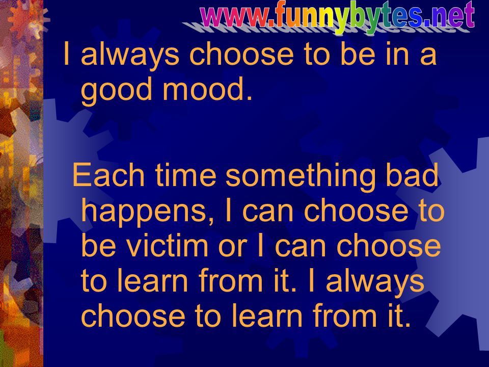 I always choose to be in a good mood. Each time something bad happens, I can choose to be victim or I can choose to learn from it. I always choose to