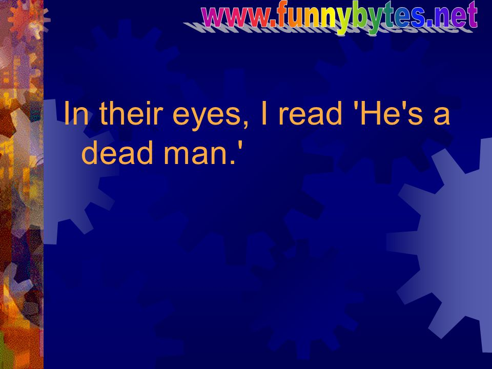 In their eyes, I read 'He's a dead man.'