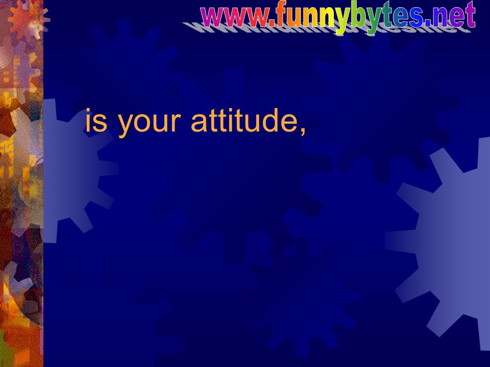 is your attitude,