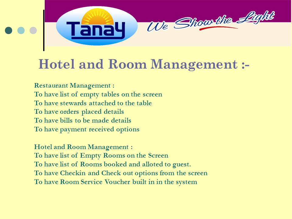 Hotel and Room Management :- Restaurant Management : To have list of empty tables on the screen To have stewards attached to the table To have orders placed details To have bills to be made details To have payment received options Hotel and Room Management : To have list of Empty Rooms on the Screen To have list of Rooms booked and alloted to guest.