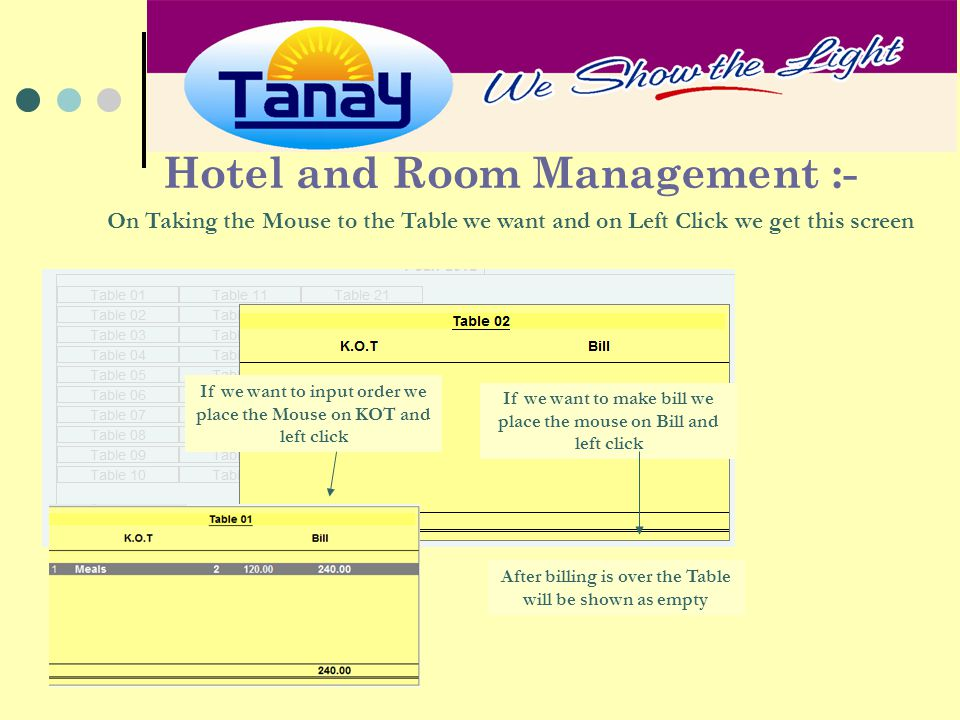 Hotel and Room Management :- On Taking the Mouse to the Table we want and on Left Click we get this screen If we want to input order we place the Mouse on KOT and left click If we want to make bill we place the mouse on Bill and left click After billing is over the Table will be shown as empty