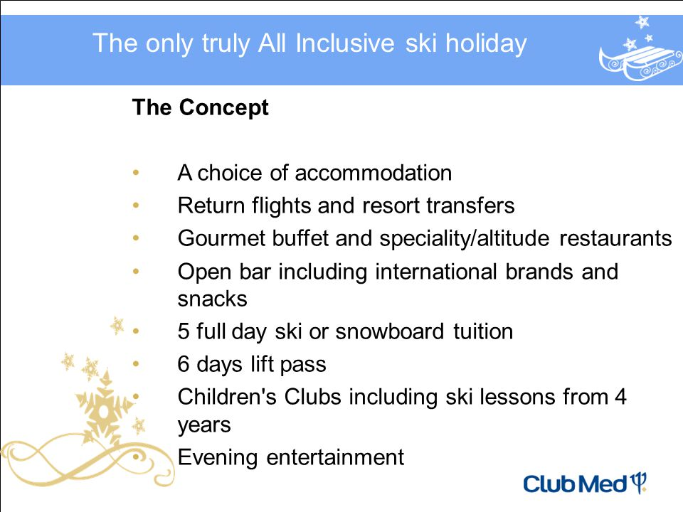 The Concept A choice of accommodation Return flights and resort transfers Gourmet buffet and speciality/altitude restaurants Open bar including international brands and snacks 5 full day ski or snowboard tuition 6 days lift pass Children s Clubs including ski lessons from 4 years Evening entertainment The only truly All Inclusive ski holiday