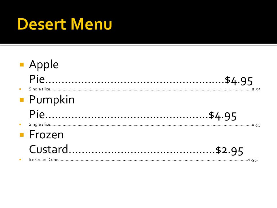 Apple Pie……………………………………………….$4.95 Single slice…………………………………………………………………………………………………………………………………………………$.95 Pumpkin Pie…………………………………………..$4.95 Single slice…………………………………………………………………………………………………………………………………………………$.95 Frozen Custard…………..………………………….$2.95 Ice Cream Cone………………………………………………………………………………………………………………………………………..$.95.
