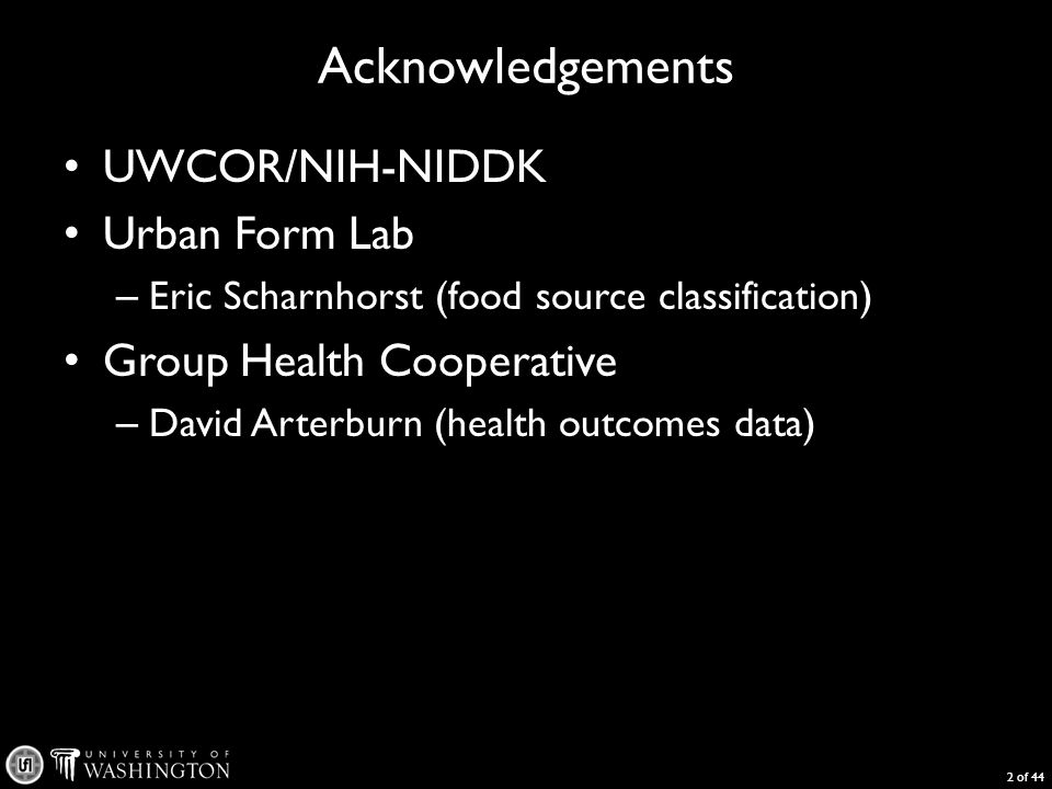 Acknowledgements UWCOR/NIH-NIDDK Urban Form Lab – Eric Scharnhorst (food source classification) Group Health Cooperative – David Arterburn (health outcomes data) 2 of 44