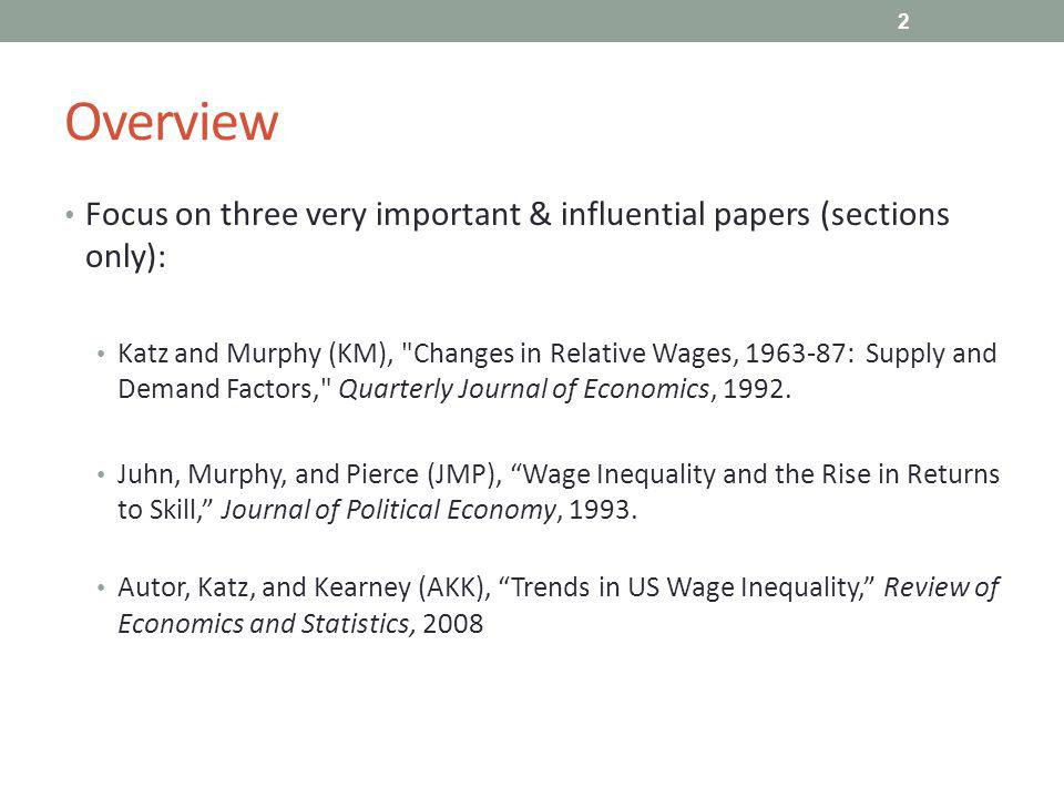 Overview Focus on three very important & influential papers (sections only): Katz and Murphy (KM), Changes in Relative Wages, 1963-87: Supply and Demand Factors, Quarterly Journal of Economics, 1992.