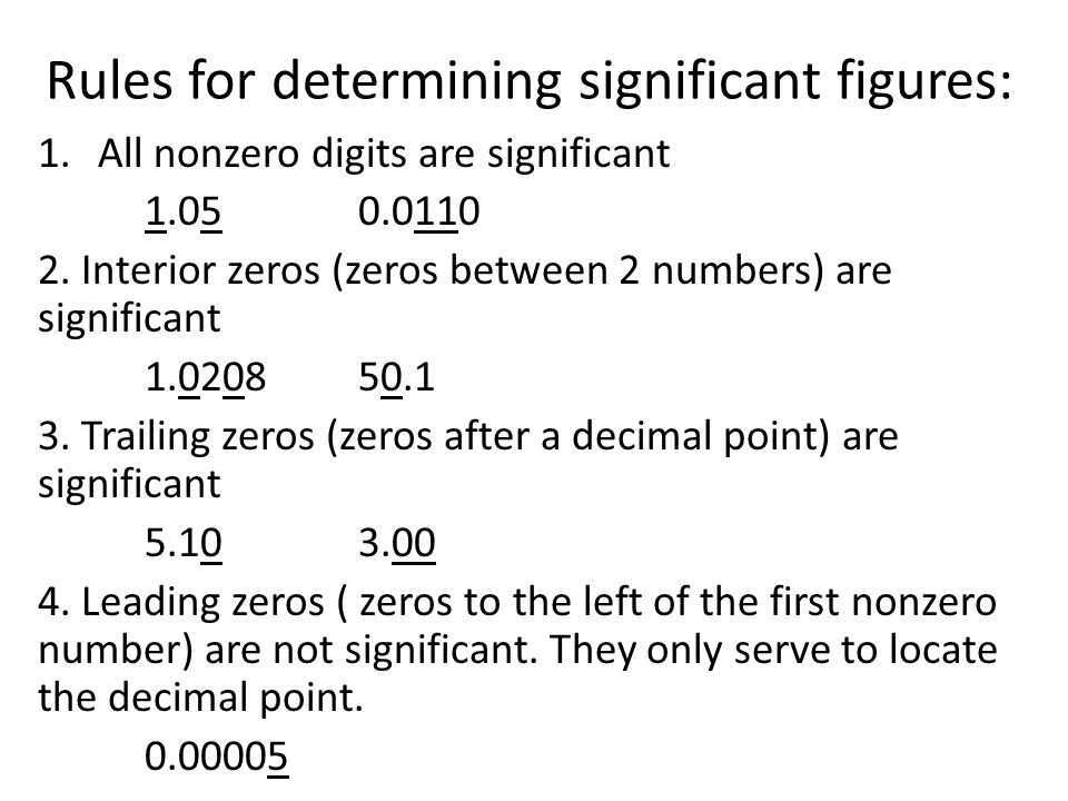 Rules for determining significant figures: 1.All nonzero digits are significant 1.050.0110 2. Interior zeros (zeros between 2 numbers) are significant
