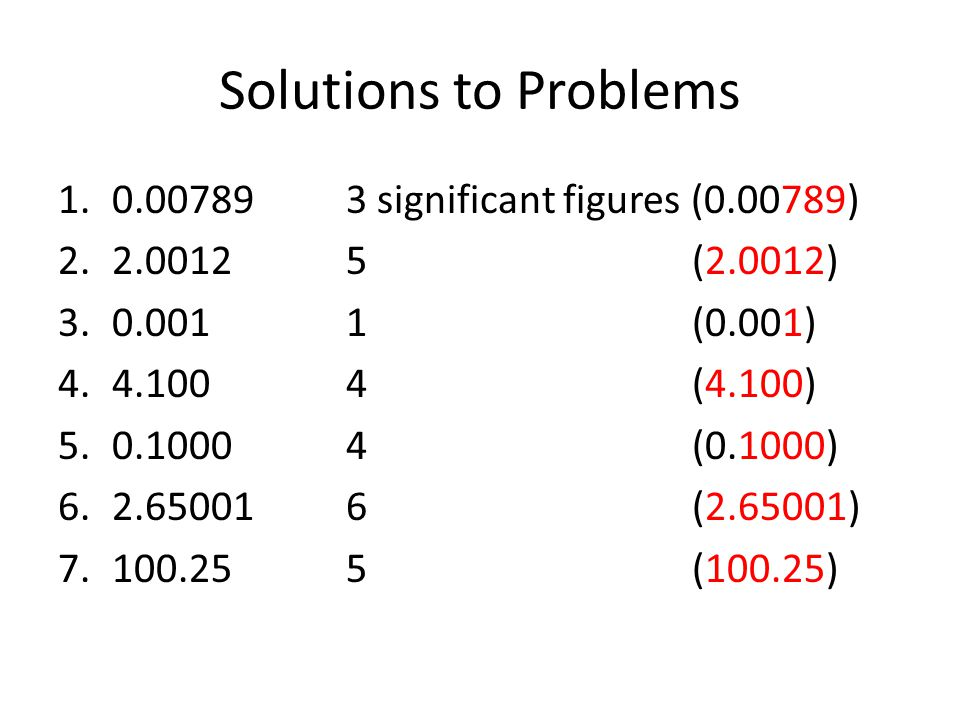 Solutions to Problems 1.0.007893 significant figures (0.00789) 2.2.00125 (2.0012) 3.0.0011 (0.001) 4.4.1004 (4.100) 5.0.10004 (0.1000) 6.2.650016 (2.6