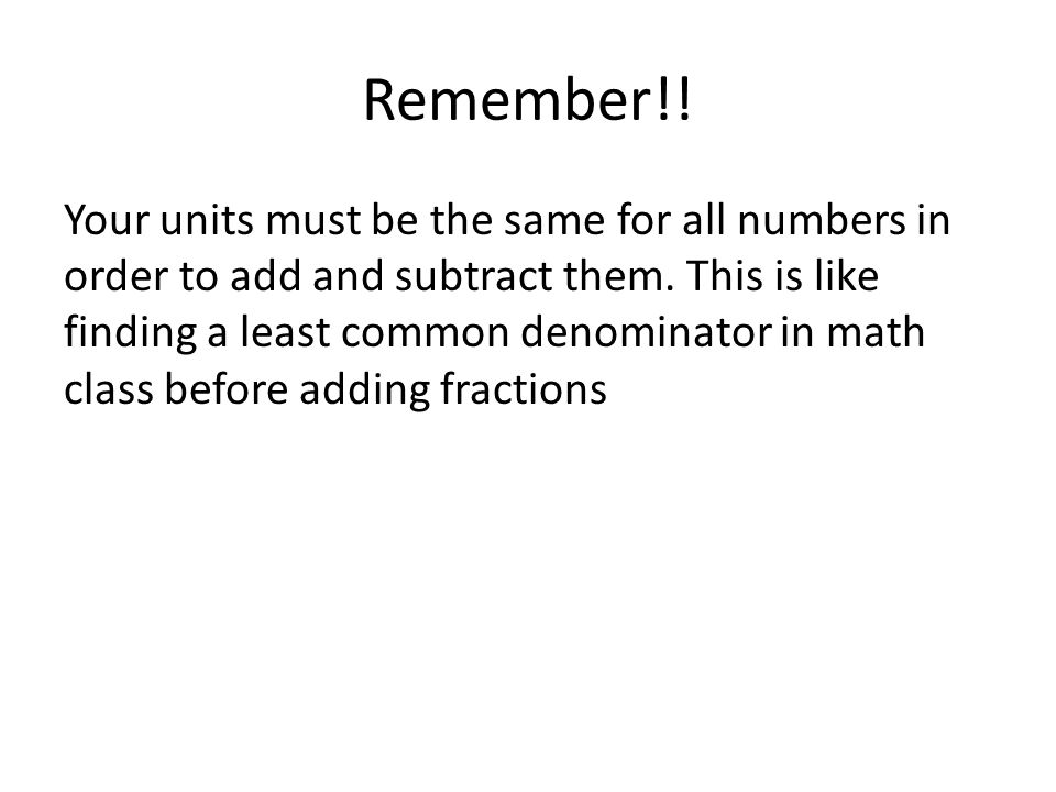 Remember!! Your units must be the same for all numbers in order to add and subtract them. This is like finding a least common denominator in math clas