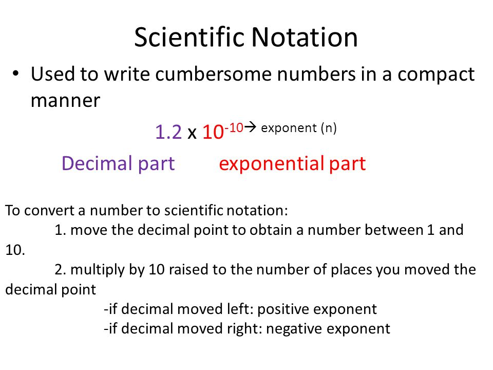 Scientific Notation Used to write cumbersome numbers in a compact manner 1.2 x 10 -10 exponent (n) Decimal part exponential part To convert a number t