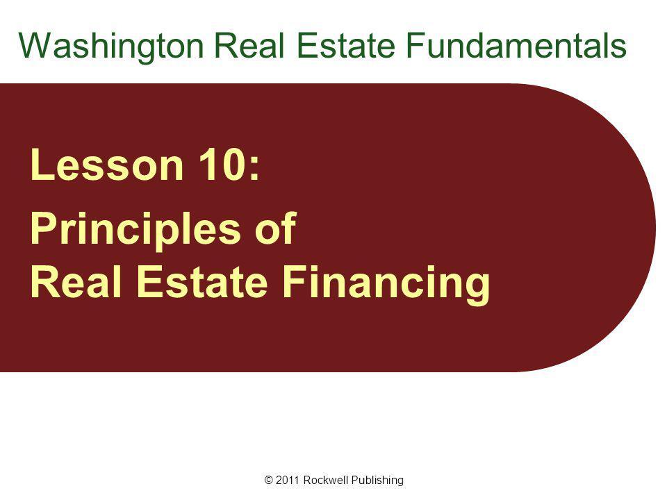 Washington Real Estate Fundamentals Lesson 10: Principles of Real Estate Financing © 2011 Rockwell Publishing