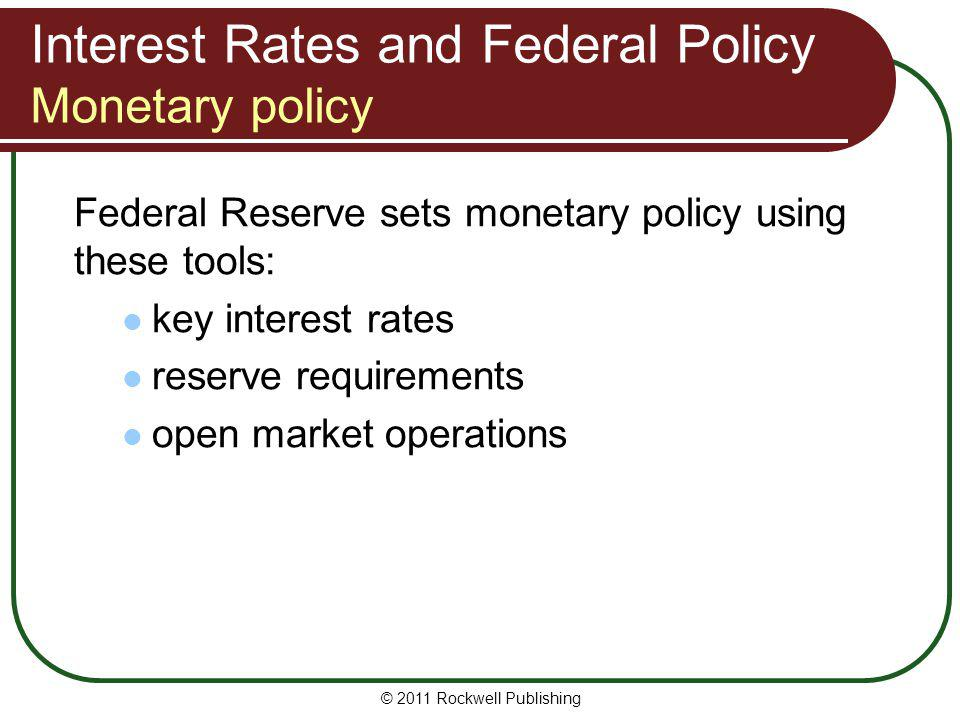 Interest Rates and Federal Policy Monetary policy Federal Reserve sets monetary policy using these tools: key interest rates reserve requirements open