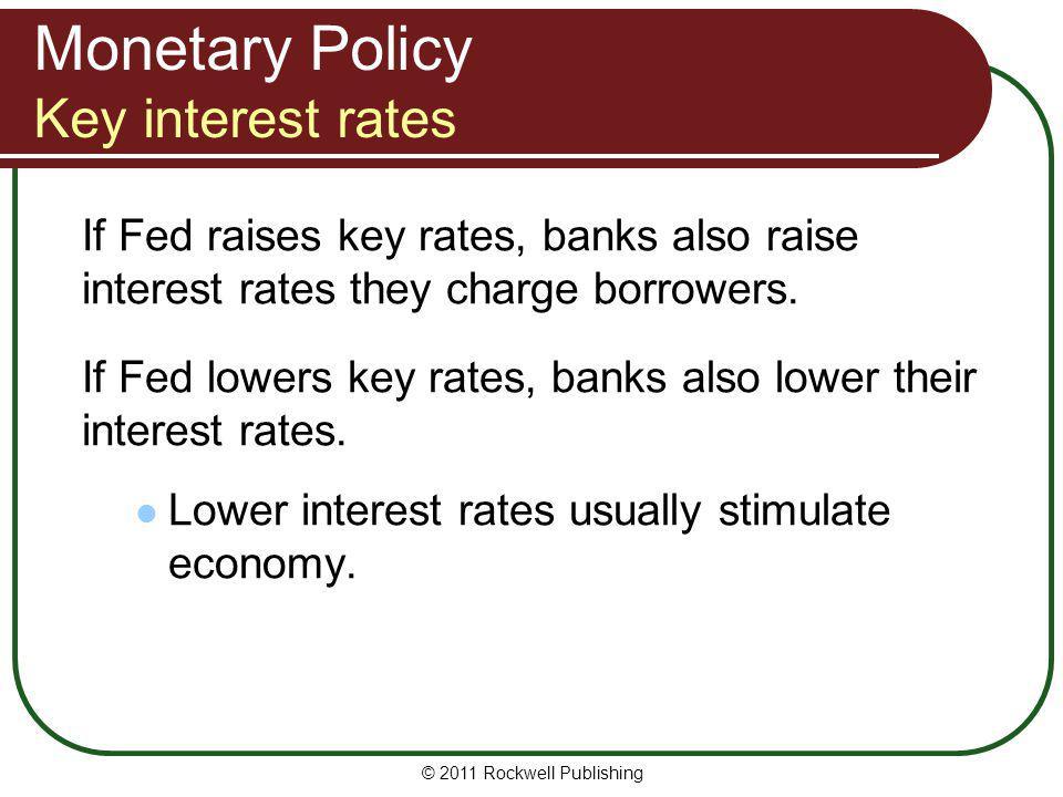 Monetary Policy Key interest rates If Fed raises key rates, banks also raise interest rates they charge borrowers. If Fed lowers key rates, banks also