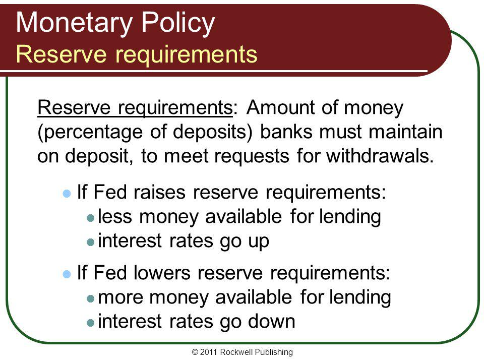 Monetary Policy Reserve requirements Reserve requirements: Amount of money (percentage of deposits) banks must maintain on deposit, to meet requests f