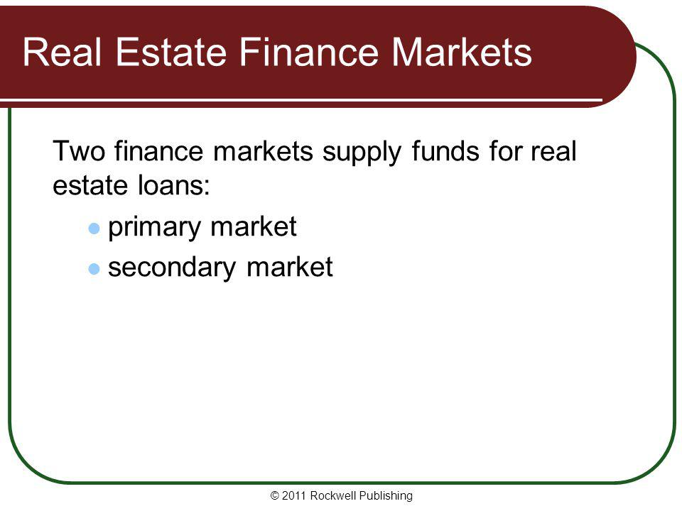 Real Estate Finance Markets Two finance markets supply funds for real estate loans: primary market secondary market © 2011 Rockwell Publishing