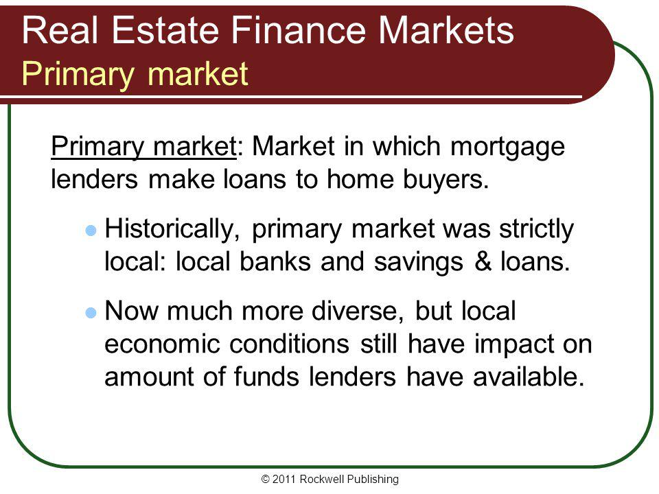 Real Estate Finance Markets Primary market Primary market: Market in which mortgage lenders make loans to home buyers. Historically, primary market wa