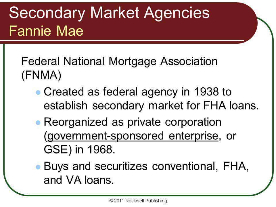 Secondary Market Agencies Fannie Mae Federal National Mortgage Association (FNMA) Created as federal agency in 1938 to establish secondary market for