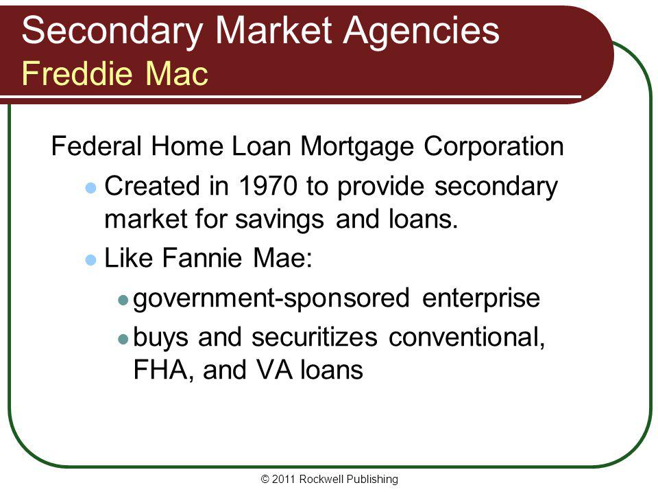Secondary Market Agencies Freddie Mac Federal Home Loan Mortgage Corporation Created in 1970 to provide secondary market for savings and loans. Like F