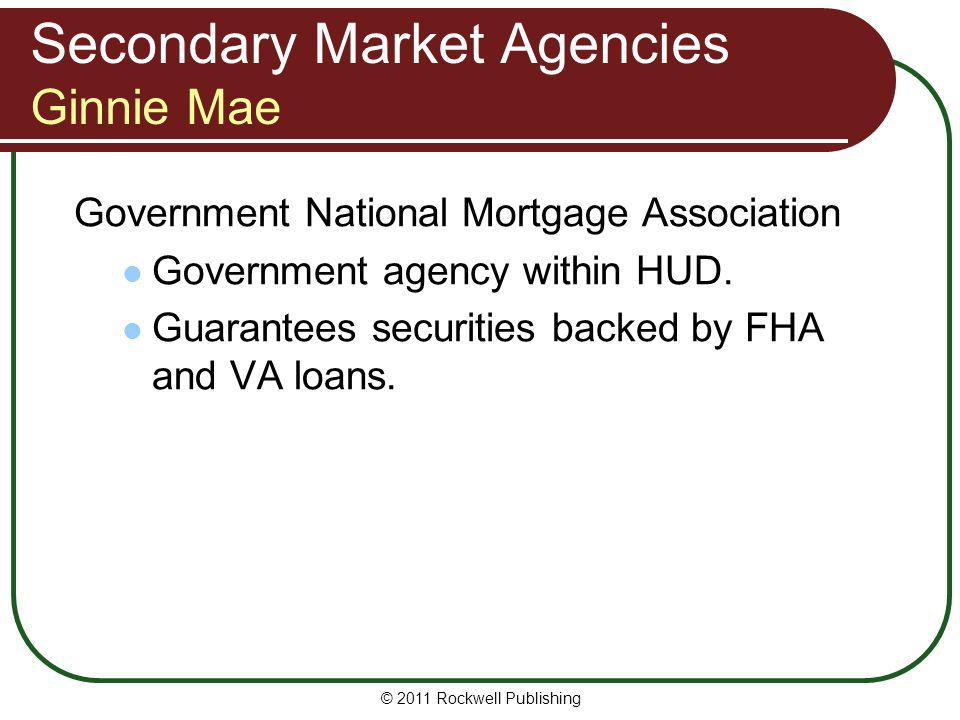 Secondary Market Agencies Ginnie Mae Government National Mortgage Association Government agency within HUD. Guarantees securities backed by FHA and VA
