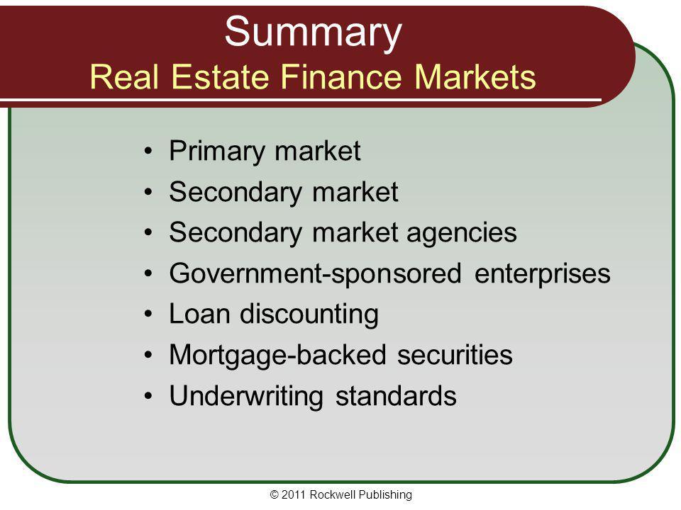 Summary Real Estate Finance Markets Primary market Secondary market Secondary market agencies Government-sponsored enterprises Loan discounting Mortga