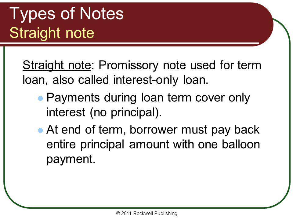 Types of Notes Straight note Straight note: Promissory note used for term loan, also called interest-only loan. Payments during loan term cover only i