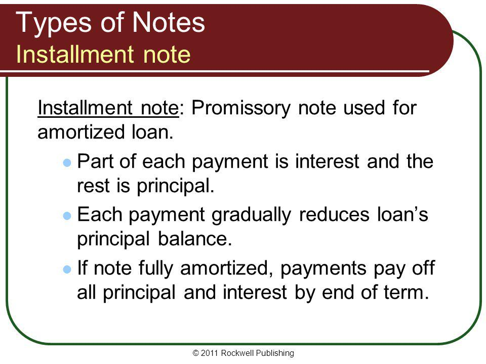 Types of Notes Installment note Installment note: Promissory note used for amortized loan. Part of each payment is interest and the rest is principal.