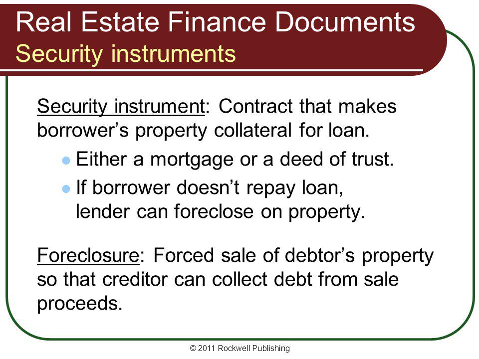 Real Estate Finance Documents Security instruments Security instrument: Contract that makes borrowers property collateral for loan. Either a mortgage